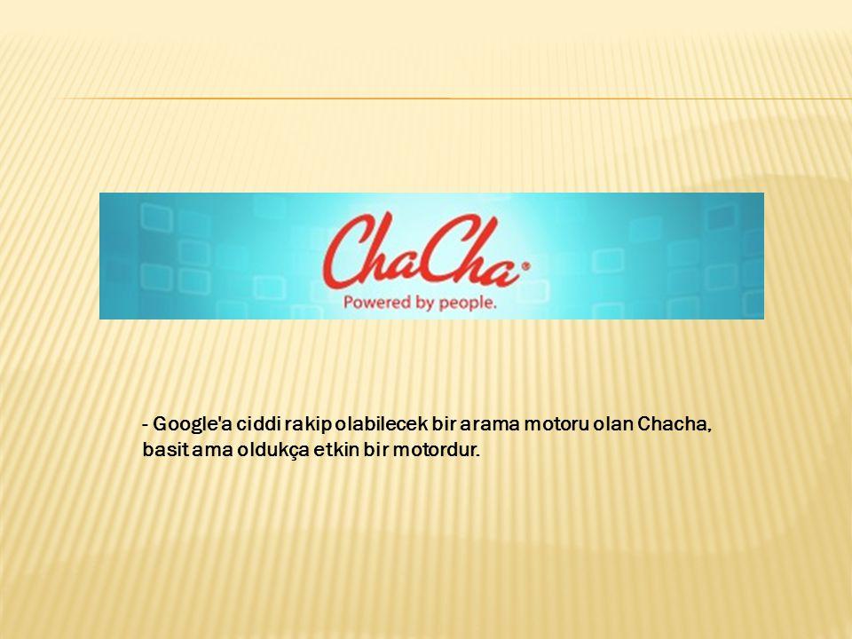 - Google'a ciddi rakip olabilecek bir arama motoru olan Chacha, basit ama oldukça etkin bir motordur.