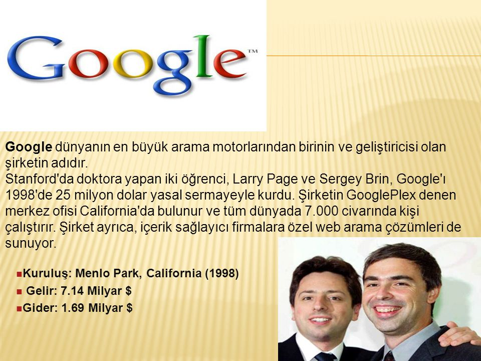 Google dünyanın en büyük arama motorlarından birinin ve geliştiricisi olan şirketin adıdır. Stanford'da doktora yapan iki öğrenci, Larry Page ve Serge