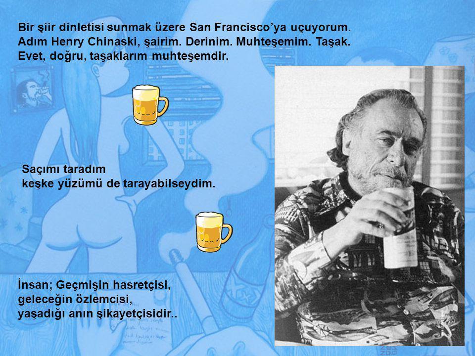 Bir şiir dinletisi sunmak üzere San Francisco'ya uçuyorum. Adım Henry Chinaski, şairim. Derinim. Muhteşemim. Taşak. Evet, doğru, taşaklarım muhteşemdi