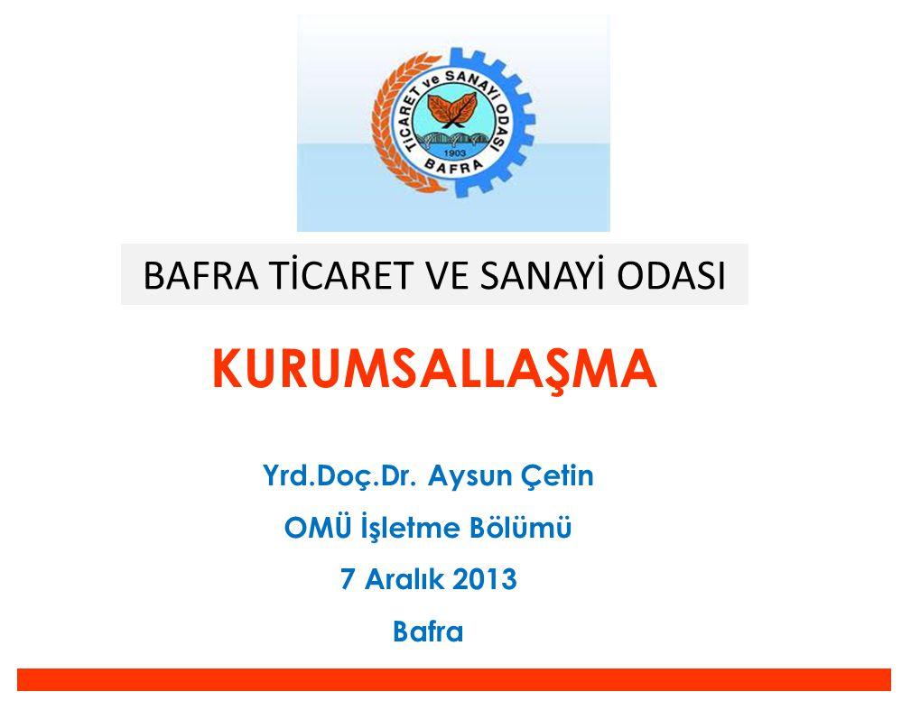 KURUMSALLAŞMA Yrd.Doç.Dr. Aysun Çetin OMÜ İşletme Bölümü 7 Aralık 2013 Bafra BAFRA TİCARET VE SANAYİ ODASI