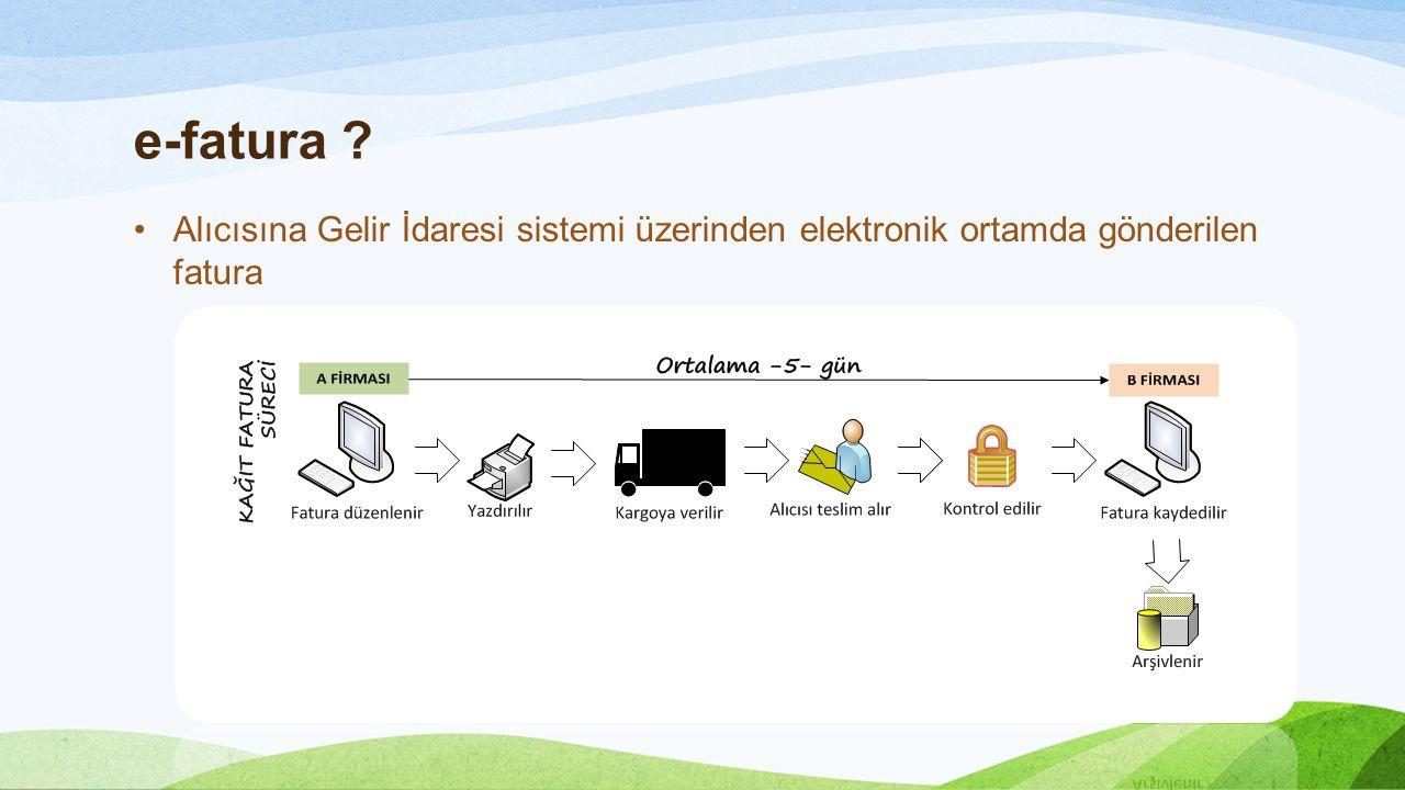 e-fatura ? •Alıcısına Gelir İdaresi sistemi üzerinden elektronik ortamda gönderilen fatura