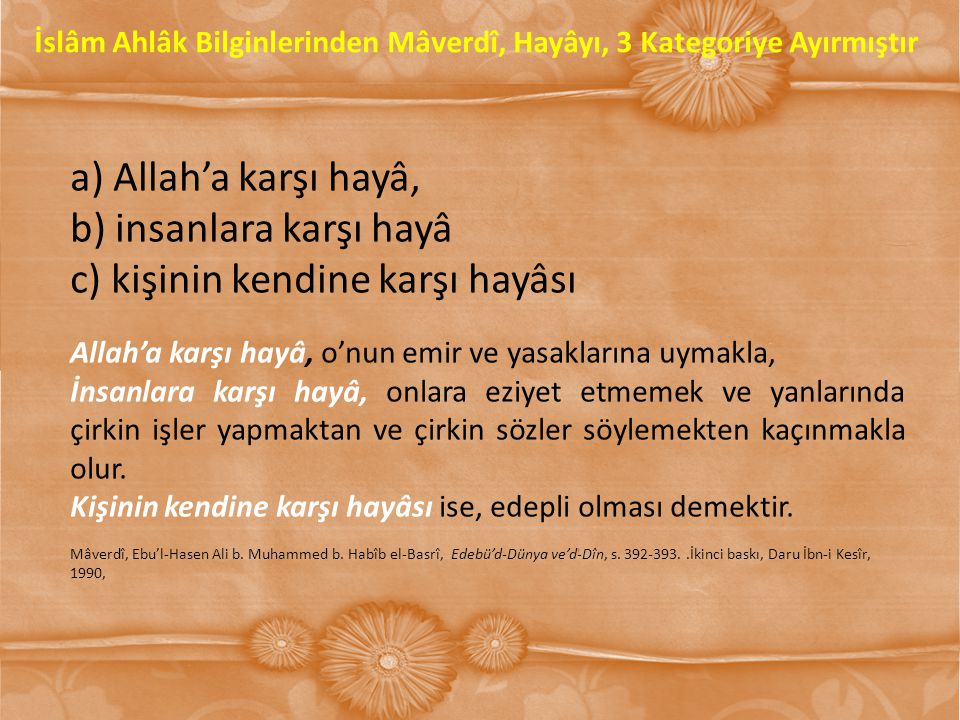 a) Allah'a karşı hayâ, b) insanlara karşı hayâ c) kişinin kendine karşı hayâsı Allah'a karşı hayâ, o'nun emir ve yasaklarına uymakla, İnsanlara karşı