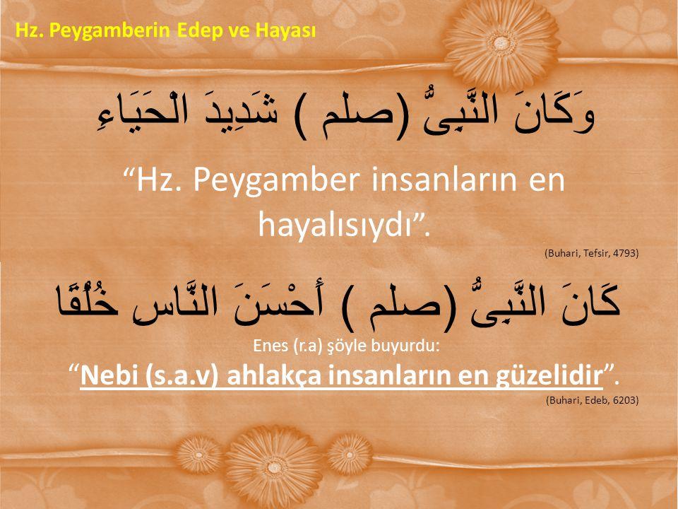 """وَكَانَ النَّبِىُّ )صلم( شَدِيدَ الْحَيَاءِ """" Hz. Peygamber insanların en hayalısıydı """". (Buhari, Tefsir, 4793) كَانَ النَّبِىُّ )صلم( أَحْسَنَ النَّا"""