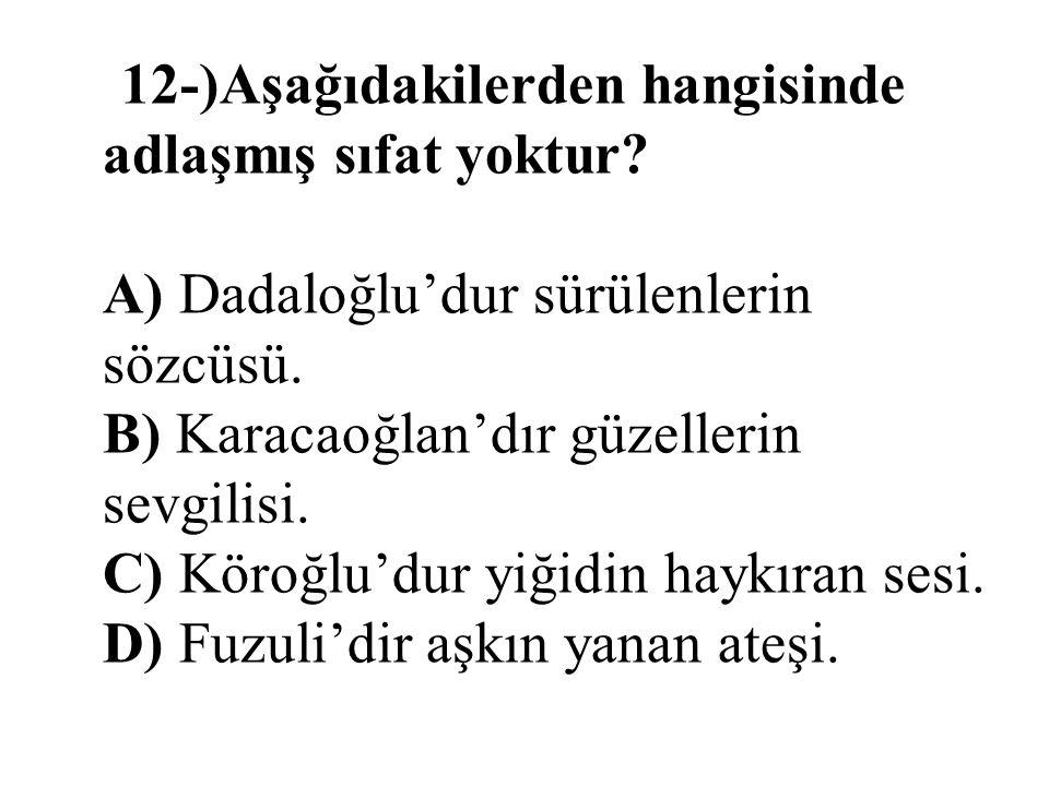 12-)Aşağıdakilerden hangisinde adlaşmış sıfat yoktur? A) Dadaloğlu'dur sürülenlerin sözcüsü. B) Karacaoğlan'dır güzellerin sevgilisi. C) Köroğlu'dur y