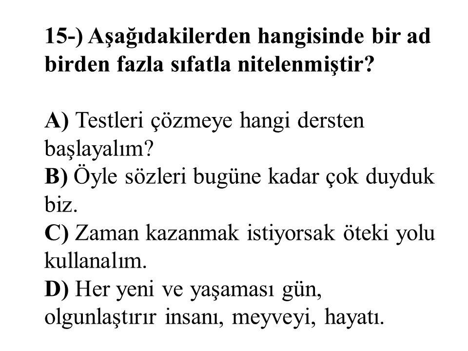 15-) Aşağıdakilerden hangisinde bir ad birden fazla sıfatla nitelenmiştir? A) Testleri çözmeye hangi dersten başlayalım? B) Öyle sözleri bugüne kadar