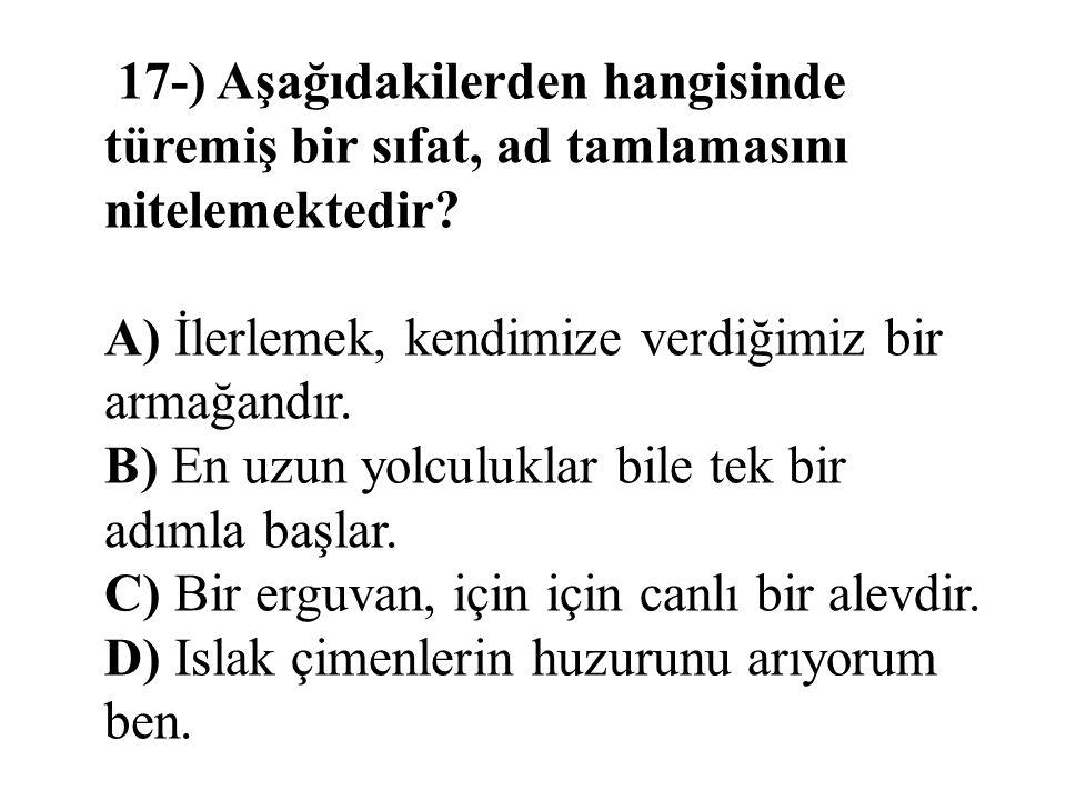 17-) Aşağıdakilerden hangisinde türemiş bir sıfat, ad tamlamasını nitelemektedir? A) İlerlemek, kendimize verdiğimiz bir armağandır. B) En uzun yolcul
