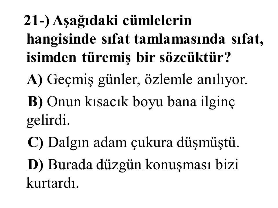21-) Aşağıdaki cümlelerin hangisinde sıfat tamlamasında sıfat, isimden türemiş bir sözcüktür? A) Geçmiş günler, özlemle anılıyor. B) Onun kısacık boyu