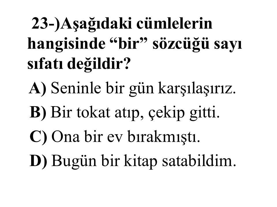 """23-)Aşağıdaki cümlelerin hangisinde """"bir"""" sözcüğü sayı sıfatı değildir? A) Seninle bir gün karşılaşırız. B) Bir tokat atıp, çekip gitti. C) Ona bir ev"""