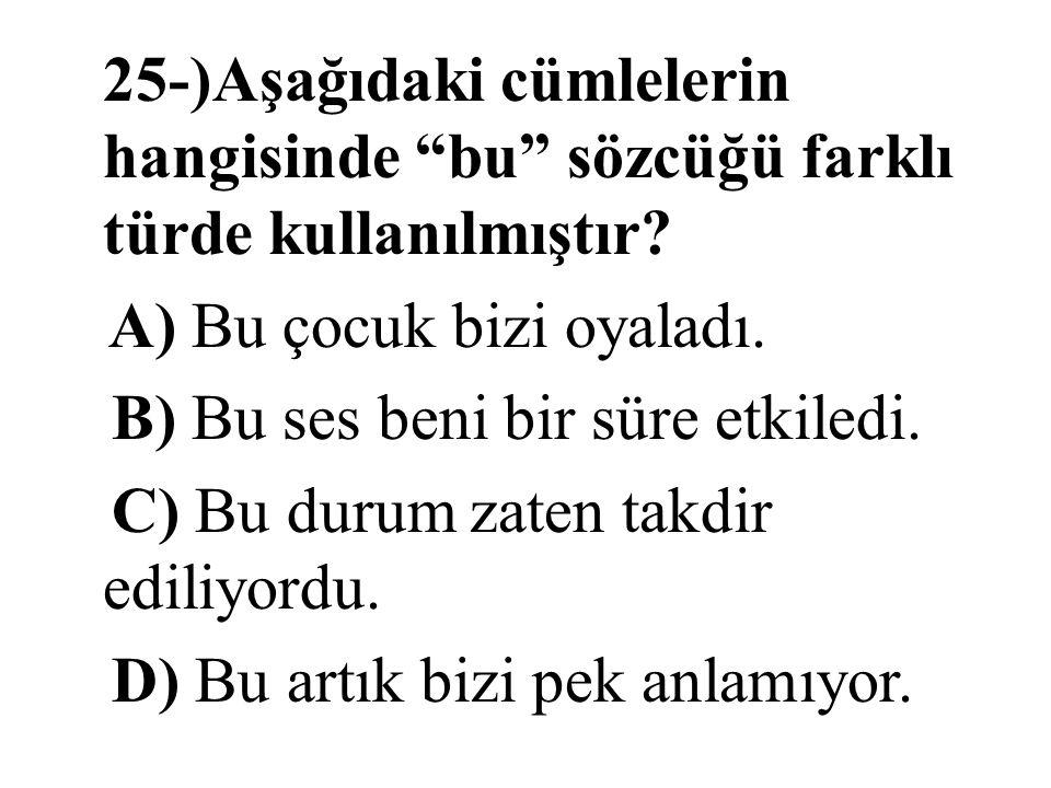 """25-)Aşağıdaki cümlelerin hangisinde """"bu"""" sözcüğü farklı türde kullanılmıştır? A) Bu çocuk bizi oyaladı. B) Bu ses beni bir süre etkiledi. C) Bu durum"""