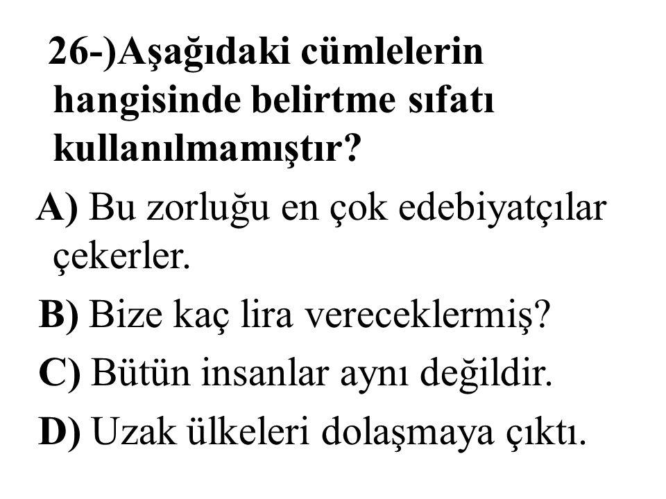 26-)Aşağıdaki cümlelerin hangisinde belirtme sıfatı kullanılmamıştır? A) Bu zorluğu en çok edebiyatçılar çekerler. B) Bize kaç lira vereceklermiş? C)