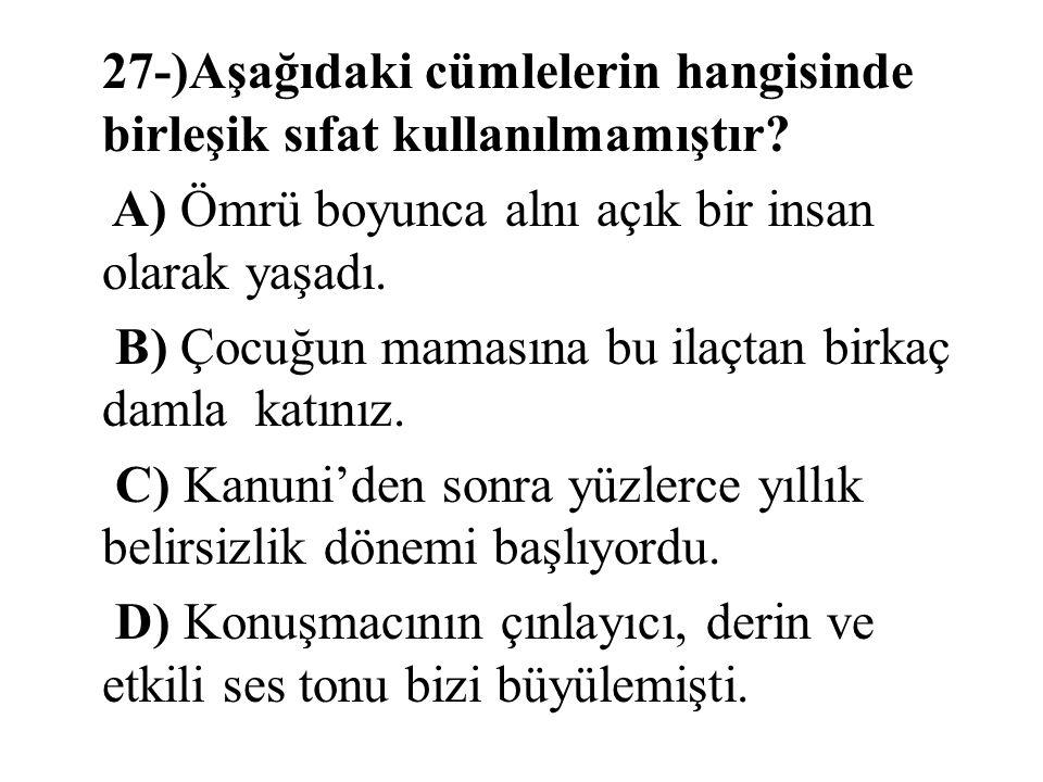 27-)Aşağıdaki cümlelerin hangisinde birleşik sıfat kullanılmamıştır? A) Ömrü boyunca alnı açık bir insan olarak yaşadı. B) Çocuğun mamasına bu ilaçtan