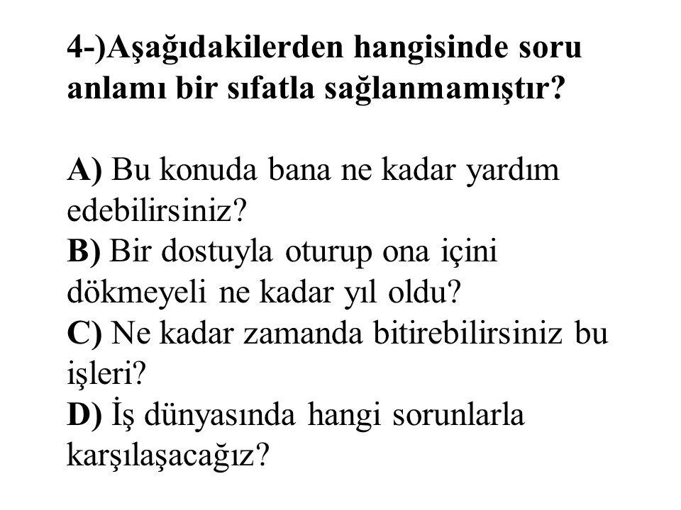 4-)Aşağıdakilerden hangisinde soru anlamı bir sıfatla sağlanmamıştır? A) Bu konuda bana ne kadar yardım edebilirsiniz? B) Bir dostuyla oturup ona için