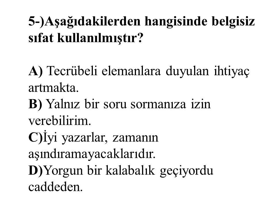 5-)Aşağıdakilerden hangisinde belgisiz sıfat kullanılmıştır? A) Tecrübeli elemanlara duyulan ihtiyaç artmakta. B) Yalnız bir soru sormanıza izin vereb