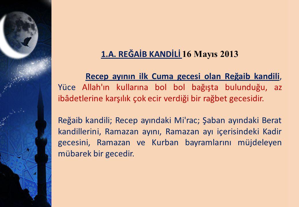1.A. REĞAİB KANDİLİ 16 Mayıs 2013 Recep ayının ilk Cuma gecesi olan Reğaib kandili, Yüce Allah'ın kullarına bol bol bağışta bulunduğu, az ibâdetlerine