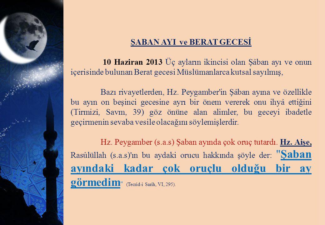 ŞABAN AYI ve BERAT GECESİ 10 Haziran 2013 Üç ayların ikincisi olan Şâban ayı ve onun içerisinde bulunan Berat gecesi Müslümanlarca kutsal sayılmış, Ba