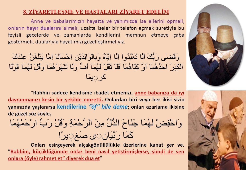 8. ZİYARETLEŞME VE HASTALARI ZİYARET EDELİM Anne ve babalarımızın hayatta ve yanımızda ise ellerini öpmeli, onların hayır dualarını almalı, uzakta ise