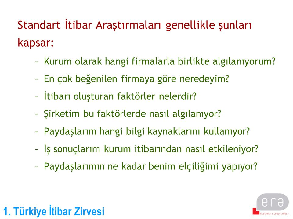 1. Türkiye İtibar Zirvesi Standart İtibar Araştırmaları genellikle şunları kapsar: –Kurum olarak hangi firmalarla birlikte algılanıyorum? –En çok beğe