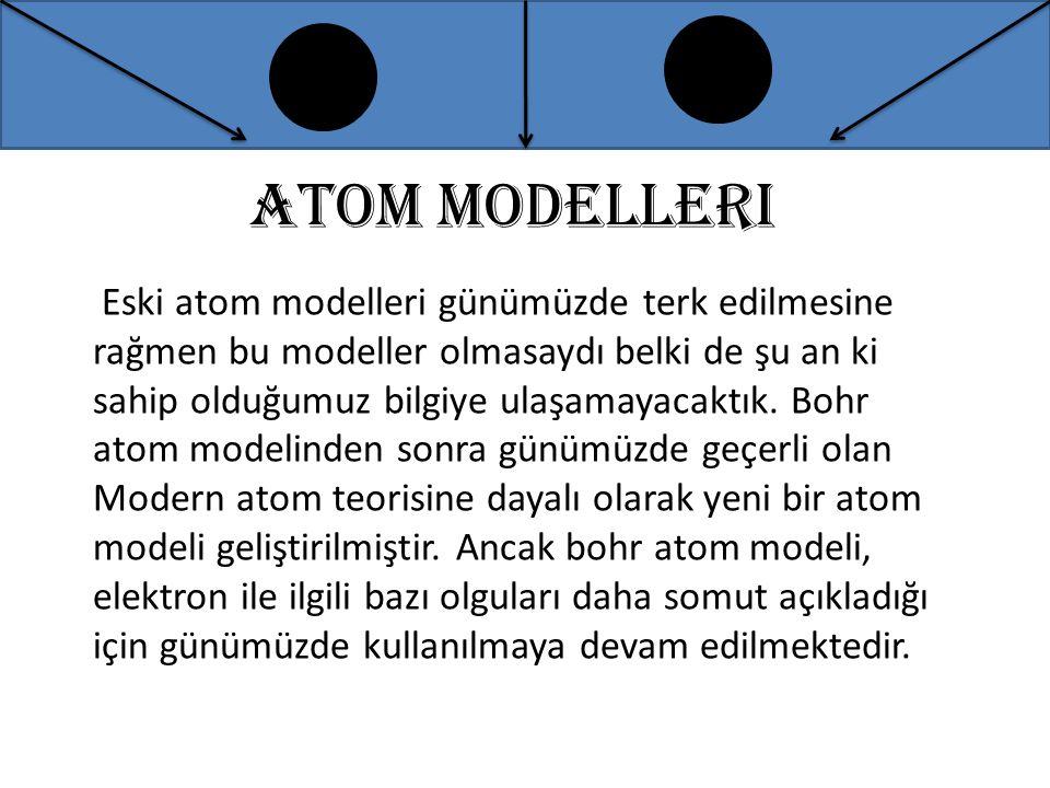 Eski atom modelleri günümüzde terk edilmesine rağmen bu modeller olmasaydı belki de şu an ki sahip olduğumuz bilgiye ulaşamayacaktık. Bohr atom modeli