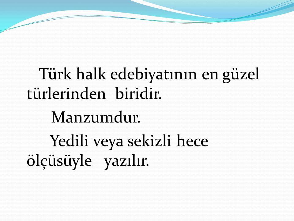 Türk halk edebiyatının en güzel türlerinden biridir. Manzumdur. Yedili veya sekizli hece ölçüsüyle yazılır.
