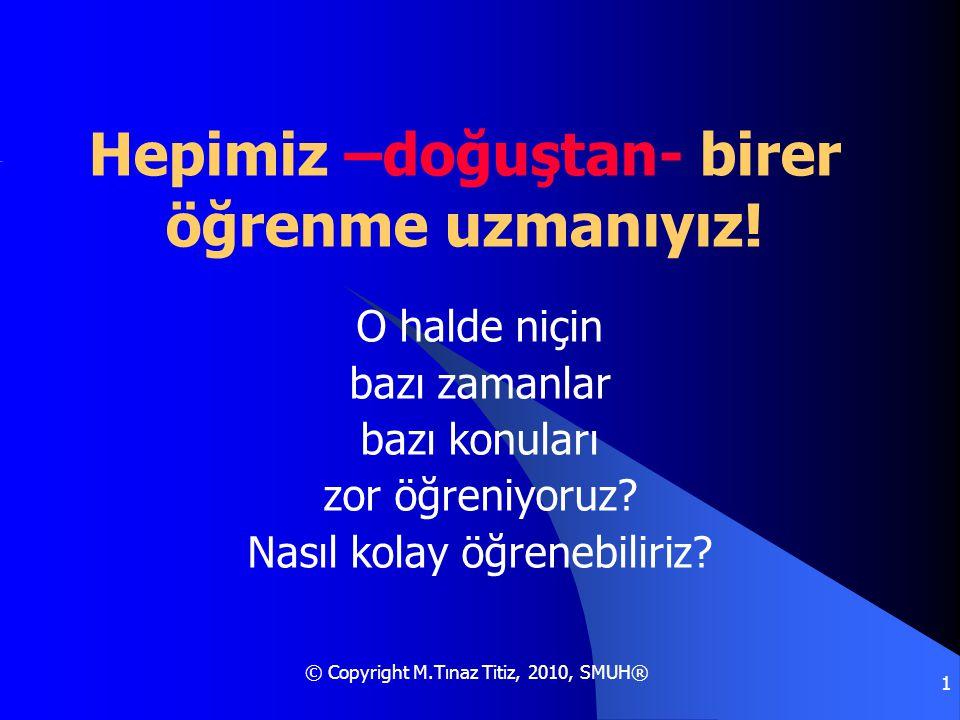 © Copyright M.Tınaz Titiz, 2010, SMUH® 1 Hepimiz –doğuştan- birer öğrenme uzmanıyız! O halde niçin bazı zamanlar bazı konuları zor öğreniyoruz? Nasıl