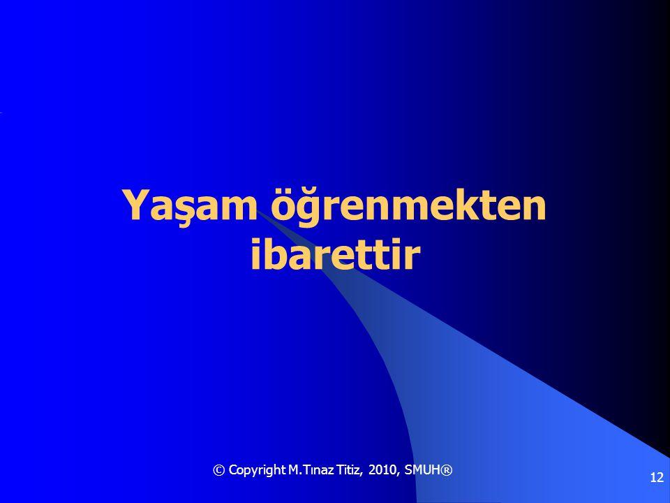 © Copyright M.Tınaz Titiz, 2010, SMUH® 12 Yaşam öğrenmekten ibarettir
