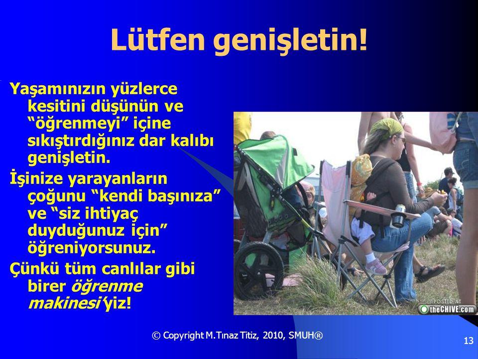 """© Copyright M.Tınaz Titiz, 2010, SMUH® 13 Lütfen genişletin! Yaşamınızın yüzlerce kesitini düşünün ve """"öğrenmeyi"""" içine sıkıştırdığınız dar kalıbı gen"""