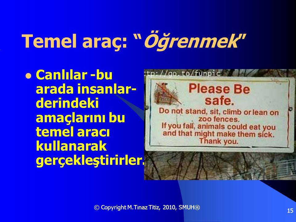 """© Copyright M.Tınaz Titiz, 2010, SMUH® 15 Temel araç: """"Öğrenmek""""  Canlılar -bu arada insanlar- derindeki amaçlarını bu temel aracı kullanarak gerçekl"""