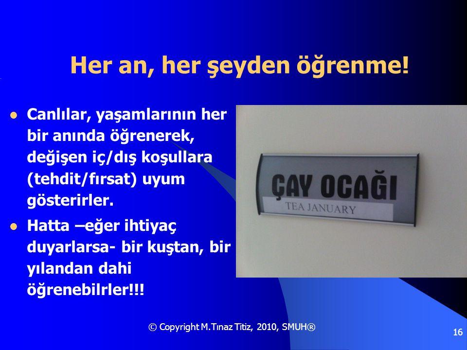 © Copyright M.Tınaz Titiz, 2010, SMUH® 16 Her an, her şeyden öğrenme!  Canlılar, yaşamlarının her bir anında öğrenerek, değişen iç/dış koşullara (teh