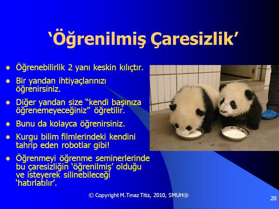 © Copyright M.Tınaz Titiz, 2010, SMUH® 20 'Öğrenilmiş Çaresizlik'  Öğrenebilirlik 2 yanı keskin kılıçtır.  Bir yandan ihtiyaçlarınızı öğrenirsiniz.