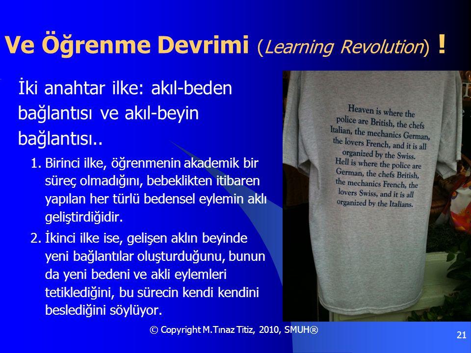 © Copyright M.Tınaz Titiz, 2010, SMUH® 21 Ve Öğrenme Devrimi (Learning Revolution) ! İki anahtar ilke: akıl-beden bağlantısı ve akıl-beyin bağlantısı.