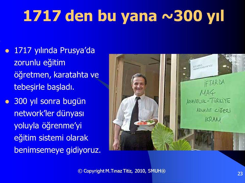 © Copyright M.Tınaz Titiz, 2010, SMUH® 23 1717 den bu yana ~300 yıl  1717 yılında Prusya'da zorunlu eğitim öğretmen, karatahta ve tebeşirle başladı.