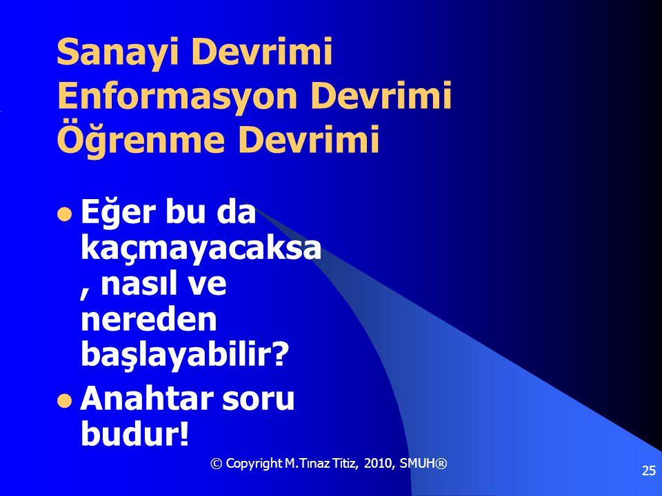 © Copyright M.Tınaz Titiz, 2010, SMUH® 25 Sanayi Devrimi Enformasyon Devrimi Öğrenme Devrimi  Eğer bu da kaçmayacaksa, nasıl ve nereden başlayabilir?