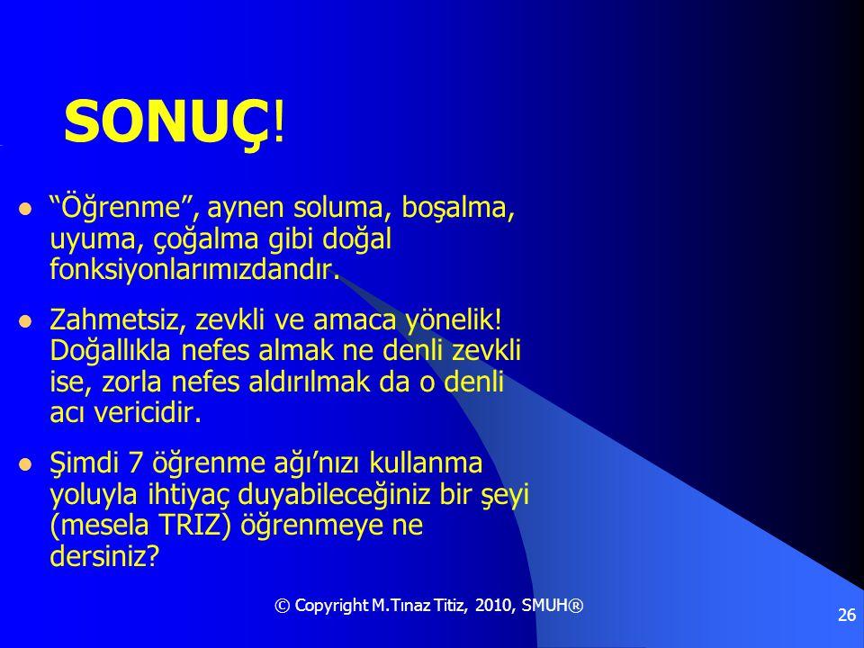 """© Copyright M.Tınaz Titiz, 2010, SMUH® 26 SONUÇ!  """"Öğrenme"""", aynen soluma, boşalma, uyuma, çoğalma gibi doğal fonksiyonlarımızdandır.  Zahmetsiz, ze"""