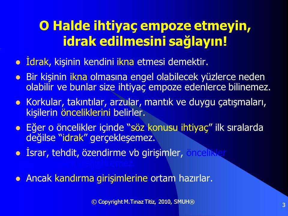© Copyright M.Tınaz Titiz, 2010, SMUH® 3 O Halde ihtiyaç empoze etmeyin, idrak edilmesini sağlayın!  İdrak, kişinin kendini ikna etmesi demektir.  B