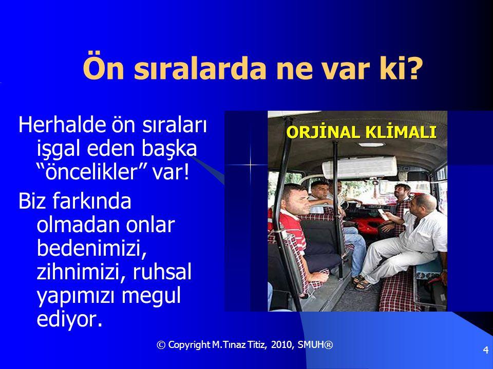 """© Copyright M.Tınaz Titiz, 2010, SMUH® 4 Ön sıralarda ne var ki? Herhalde ön sıraları işgal eden başka """"öncelikler"""" var! Biz farkında olmadan onlar be"""