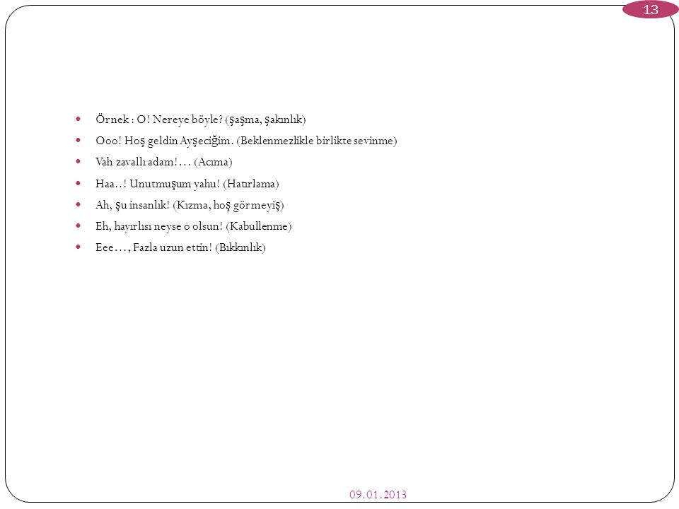 09.01.2013 13  Örnek : O! Nereye böyle? ( ş a ş ma, ş akınlık)  Ooo! Ho ş geldin Ay ş eci ğ im. (Beklenmezlikle birlikte sevinme)  Vah zavallı adam