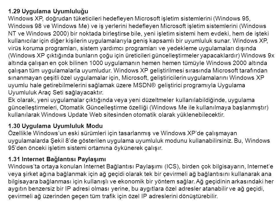 1.29 Uygulama Uyumluluğu Windows XP, doğrudan tüketicileri hedefleyen Microsoft işletim sistemlerini (Windows 95, Windows 98 ve Windows Me) ve iş yerlerini hedefleyen Microsoft işletim sistemlerini (Windows NT ve Windows 2000) bir noktada birleştirse bile, yeni işletim sistemi hem evdeki, hem de işteki kullanıcılar için diğer kişilerin uygulamalarıyla geniş kapsamlı bir uyumluluk sunar.