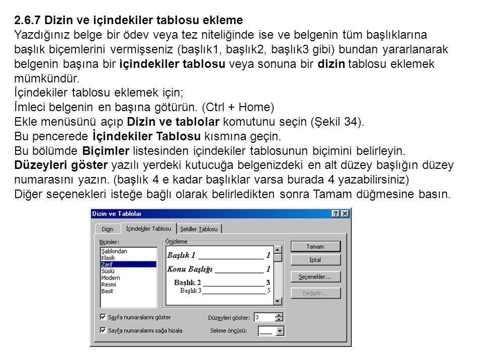 2.6.7 Dizin ve içindekiler tablosu ekleme Yazdığınız belge bir ödev veya tez niteliğinde ise ve belgenin tüm başlıklarına başlık biçemlerini vermişseniz (başlık1, başlık2, başlık3 gibi) bundan yararlanarak belgenin başına bir içindekiler tablosu veya sonuna bir dizin tablosu eklemek mümkündür.