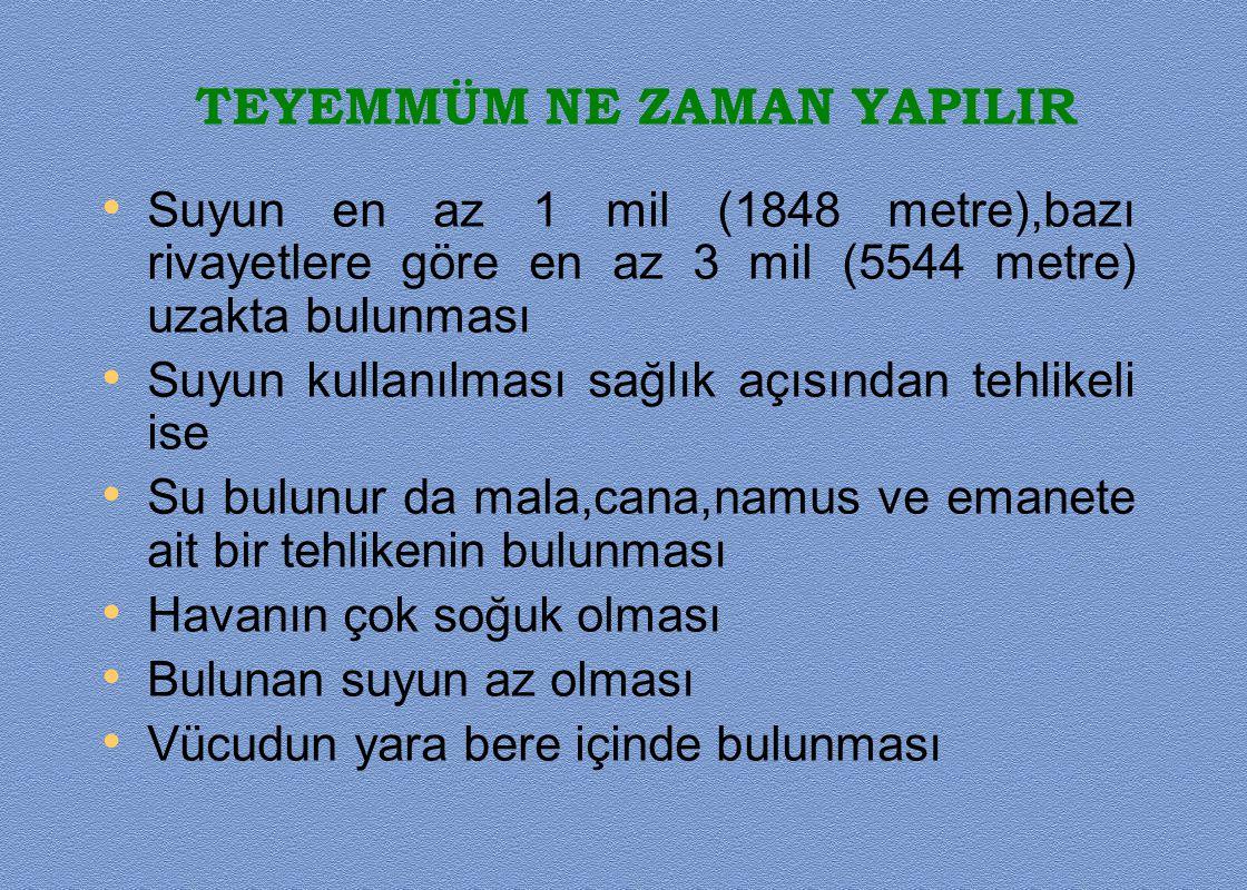 TEYEMMÜM NE ZAMAN YAPILIR • Suyun en az 1 mil (1848 metre),bazı rivayetlere göre en az 3 mil (5544 metre) uzakta bulunması • Suyun kullanılması sağlık