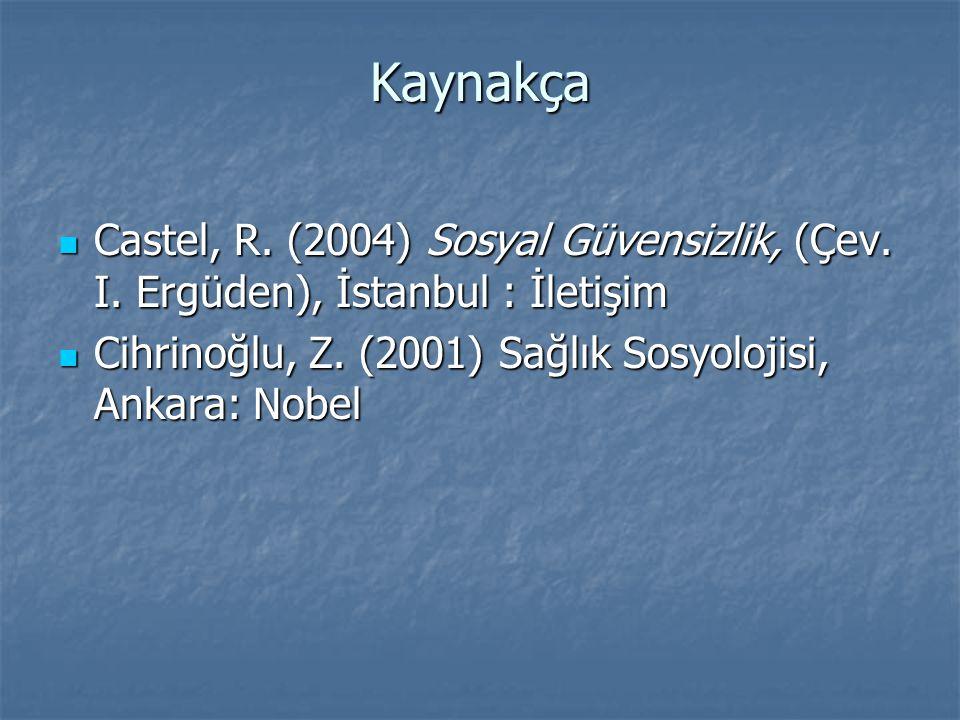 Kaynakça  Castel, R. (2004) Sosyal Güvensizlik, (Çev. I. Ergüden), İstanbul : İletişim  Cihrinoğlu, Z. (2001) Sağlık Sosyolojisi, Ankara: Nobel