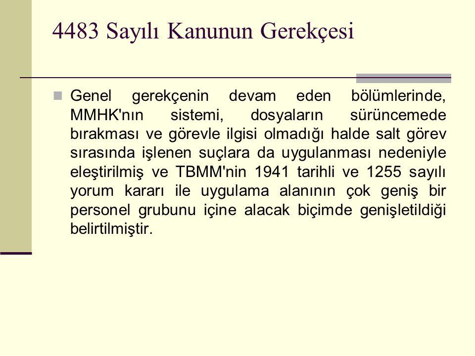 4483 Sayılı Kanunun Gerekçesi  Genel gerekçenin devam eden bölümlerinde, MMHK nın sistemi, dosyaların sürüncemede bırakması ve görevle ilgisi olmadığı halde salt görev sırasında işlenen suçlara da uygulanması nedeniyle eleştirilmiş ve TBMM nin 1941 tarihli ve 1255 sayılı yorum kararı ile uygulama alanının çok geniş bir personel grubunu içine alacak biçimde genişletildiği belirtilmiştir.