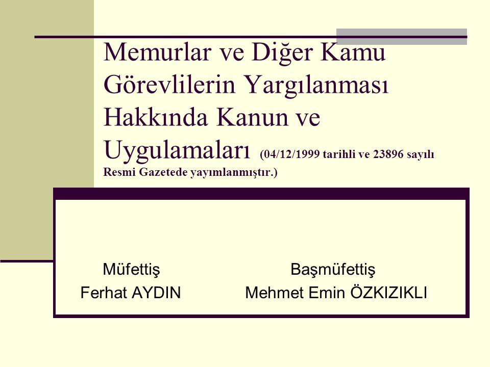 Memurlar ve Diğer Kamu Görevlilerin Yargılanması Hakkında Kanun ve Uygulamaları (04/12/1999 tarihli ve 23896 sayılı Resmi Gazetede yayımlanmıştır.) Müfettiş Başmüfettiş Ferhat AYDIN Mehmet Emin ÖZKIZIKLI