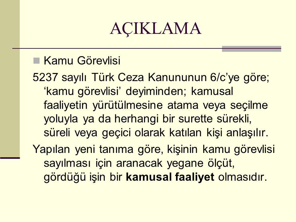 AÇIKLAMA  Kamu Görevlisi 5237 sayılı Türk Ceza Kanununun 6/c'ye göre; 'kamu görevlisi' deyiminden; kamusal faaliyetin yürütülmesine atama veya seçilme yoluyla ya da herhangi bir surette sürekli, süreli veya geçici olarak katılan kişi anlaşılır.