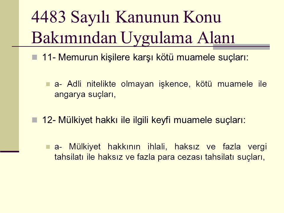 4483 Sayılı Kanunun Konu Bakımından Uygulama Alanı  11- Memurun kişilere karşı kötü muamele suçları:  a- Adli nitelikte olmayan işkence, kötü muamele ile angarya suçları,  12- Mülkiyet hakkı ile ilgili keyfi muamele suçları:  a- Mülkiyet hakkının ihlali, haksız ve fazla vergi tahsilatı ile haksız ve fazla para cezası tahsilatı suçları,