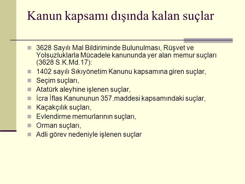 Kanun kapsamı dışında kalan suçlar  3628 Sayılı Mal Bildiriminde Bulunulması, Rüşvet ve Yolsuzluklarla Mücadele kanununda yer alan memur suçları (3628 S.K.Md.17):  1402 sayılı Sıkıyönetim Kanunu kapsamına giren suçlar,  Seçim suçları,  Atatürk aleyhine işlenen suçlar,  İcra İflas Kanununun 357.maddesi kapsamındaki suçlar,  Kaçakçılık suçları,  Evlendirme memurlarının suçları,  Orman suçları,  Adli görev nedeniyle işlenen suçlar