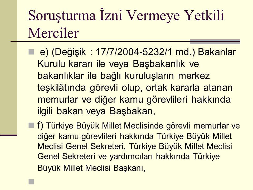 Soruşturma İzni Vermeye Yetkili Merciler  e) (Değişik : 17/7/2004-5232/1 md.) Bakanlar Kurulu kararı ile veya Başbakanlık ve bakanlıklar ile bağlı kuruluşların merkez teşkilâtında görevli olup, ortak kararla atanan memurlar ve diğer kamu görevlileri hakkında ilgili bakan veya Başbakan,  f) Türkiye Büyük Millet Meclisinde görevli memurlar ve diğer kamu görevlileri hakkında Türkiye Büyük Millet Meclisi Genel Sekreteri, Türkiye Büyük Millet Meclisi Genel Sekreteri ve yardımcıları hakkında Türkiye Büyük Millet Meclisi Başkanı, 