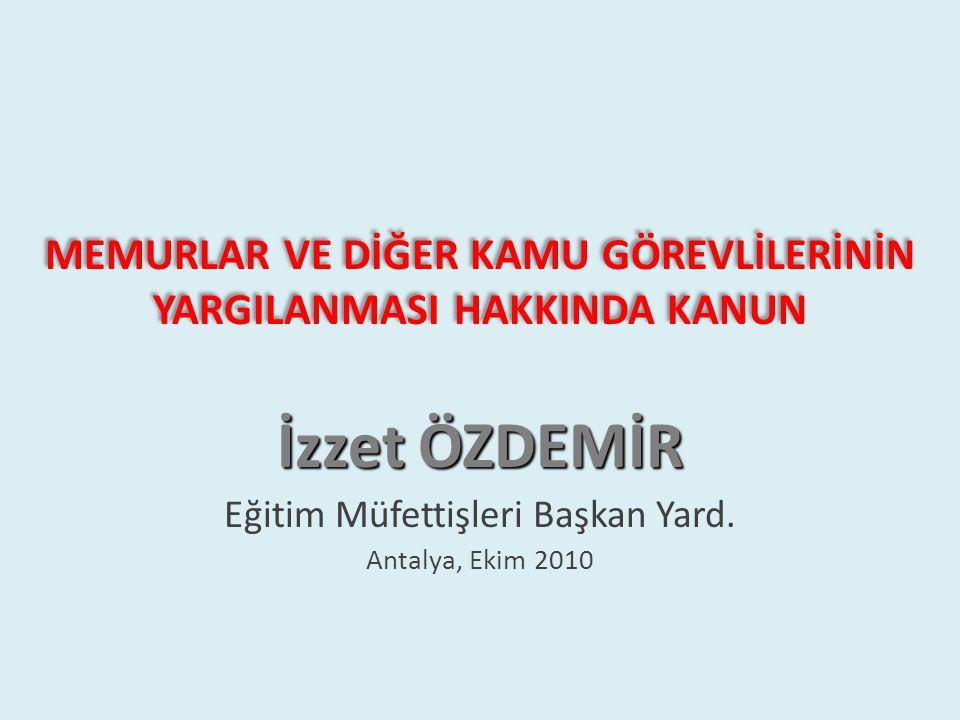MEMURLAR VE DİĞER KAMU GÖREVLİLERİNİN YARGILANMASI HAKKINDA KANUN İzzet ÖZDEMİR Eğitim Müfettişleri Başkan Yard. Antalya, Ekim 2010