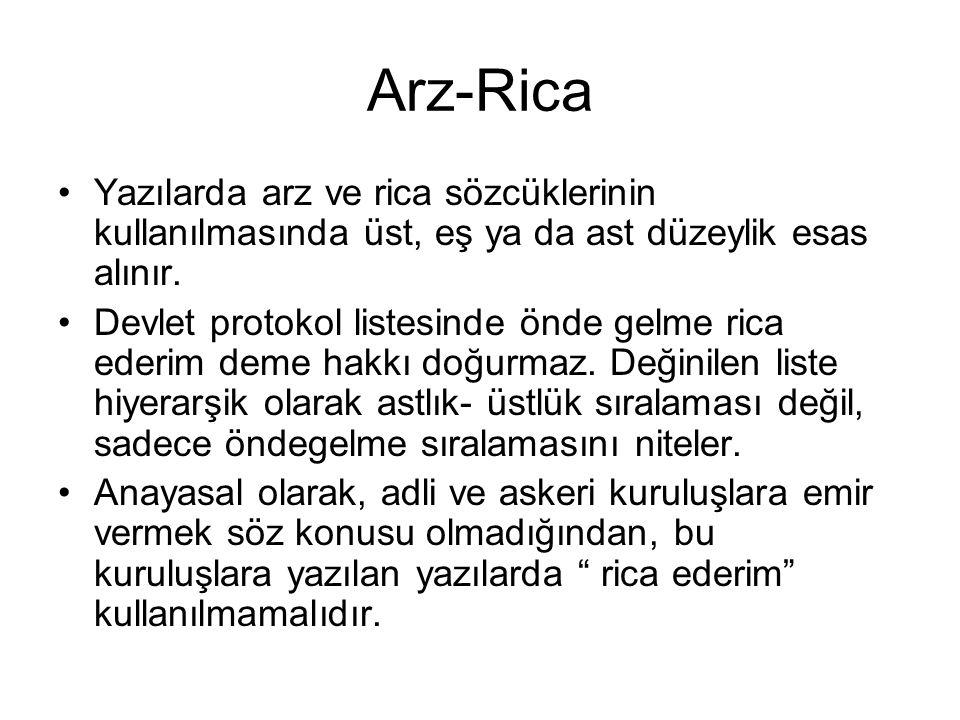 Arz-Rica •Yazılarda arz ve rica sözcüklerinin kullanılmasında üst, eş ya da ast düzeylik esas alınır. •Devlet protokol listesinde önde gelme rica eder