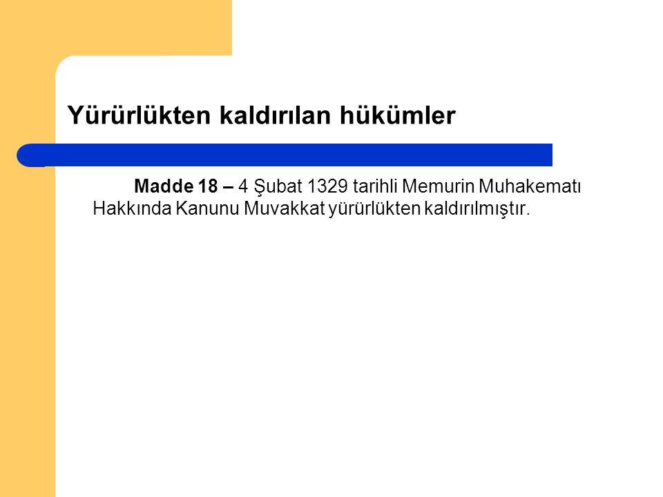 Yürürlükten kaldırılan hükümler Madde 18 – 4 Şubat 1329 tarihli Memurin Muhakematı Hakkında Kanunu Muvakkat yürürlükten kaldırılmıştır.