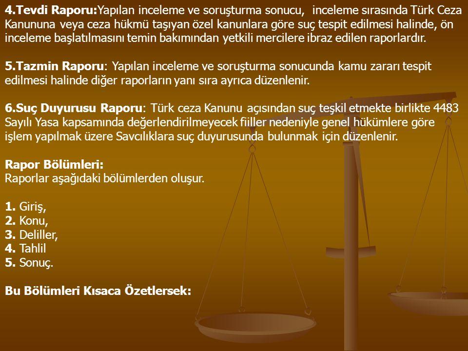 4.Tevdi Raporu:Yapılan inceleme ve soruşturma sonucu, inceleme sırasında Türk Ceza Kanununa veya ceza hükmü taşıyan özel kanunlara göre suç tespit edilmesi halinde, ön inceleme başlatılmasını temin bakımından yetkili mercilere ibraz edilen raporlardır.
